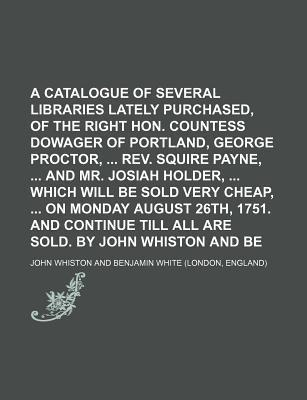 A Catalogue of Several Libraries Lately Purchased, Particularly of the Right Hon. Countess Dowager of Portland, George Proctor, REV. Squire Payne, and Mr. Josiah Holder, Which Will Be Sold Very Cheap, on Monday August 26th, 1751. and