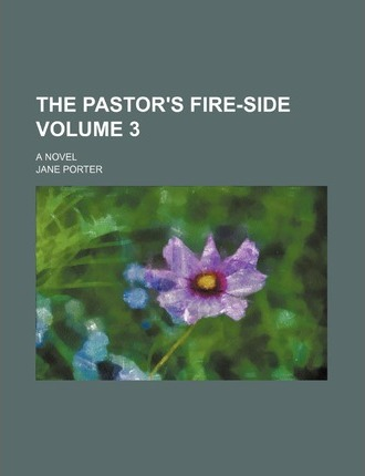 The Pastor's Fire-Side; A Novel Volume 3