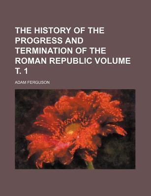 The History of the Progress and Termination of the Roman Republic Volume . 1