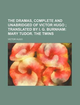 The Dramas, Complete and Unabridged of Victor Hugo; Translated by I. G. Burnham Mary Tudor. the Twins
