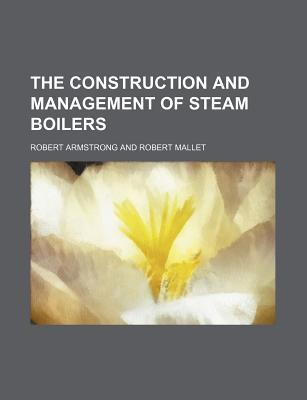 The Construction and Management of Steam Boilers