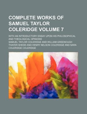 Complete Works of Samuel Taylor Coleridge; With an Introductory Essay Upon His Philosophical and Theological Opinions Volume 7