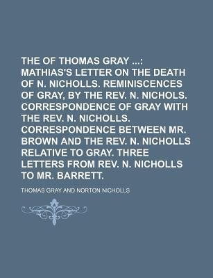 The Works of Thomas Gray; Mathias's Letter on the Death of N. Nicholls. Reminiscences of Gray, by the REV. N. Nichols. Correspondence of Gray with the REV. N. Nicholls. Correspondence Between Mr. Brown and the REV. N. Nicholls Volume 5