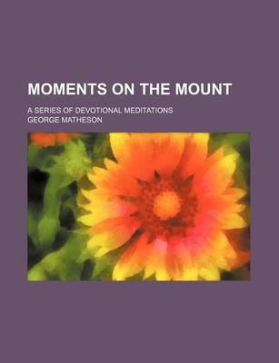 Moments on the Mount; A Series of Devotional Meditations