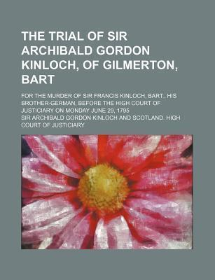 The Trial of Sir Archibald Gordon Kinloch, of Gilmerton, Bart; For the Murder of Sir Francis Kinloch, Bart., His Brother-German, Before the High Court