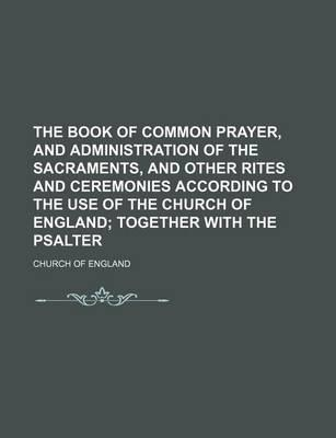 The Book of Common Prayer, and Administration of the Sacraments, and Other Rites and Ceremonies According to the Use of the Church of England; Together with the Psalter