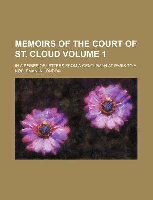 Memoirs of the Court of St. Cloud; In a Series of Letters from a Gentleman at Paris to a Nobleman in London Volume 1