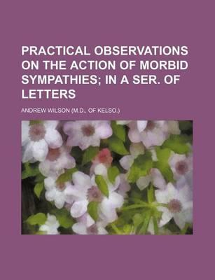 Practical Observations on the Action of Morbid Sympathies; In a Ser. of Letters