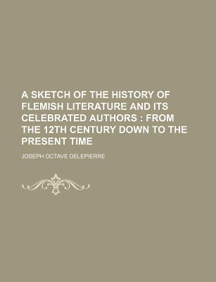 A Sketch of the History of Flemish Literature and Its Celebrated Authors; From the 12th Century Down to the Present Time