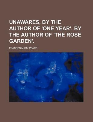 Unawares, by the Author of 'One Year'. by the Author of 'The Rose Garden'