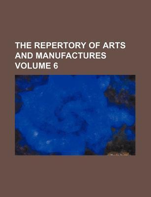 The Repertory of Arts and Manufactures Volume 6