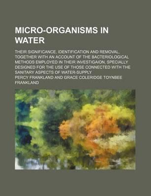 Micro-Organisms in Water; Their Significance, Identification and Removal, Together with an Account of the Bacteriological Methods Employed in Their Investigaion, Specially Designed for the Use of Those Connected with the Sanitary Aspects