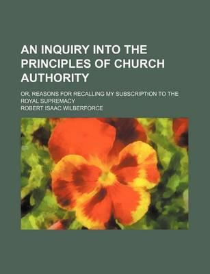 An Inquiry Into the Principles of Church Authority; Or, Reasons for Recalling My Subscription to the Royal Supremacy