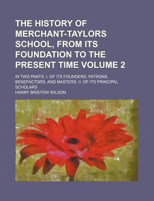 The History of Merchant-Taylors School, from Its Foundation to the Present Time; In Two Parts. I. of Its Founders, Patrons, Benefactors, and Masters. II. of Its Principal Scholars Volume 2