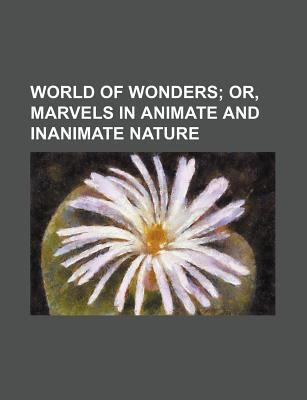 World of Wonders; Or, Marvels in Animate and Inanimate Nature