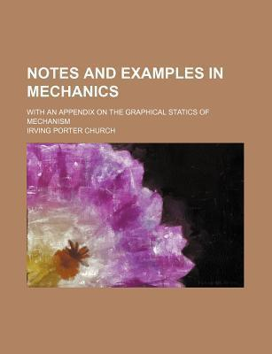 Notes and Examples in Mechanics; With an Appendix on the Graphical Statics of Mechanism
