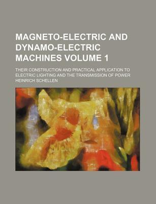 Magneto-Electric and Dynamo-Electric Machines; Their Construction and Practical Application to Electric Lighting and the Transmission of Power Volume 1
