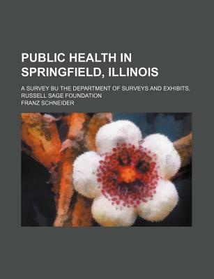 Public Health in Springfield, Illinois; A Survey Bu the Department of Surveys and Exhibits, Russell Sage Foundation