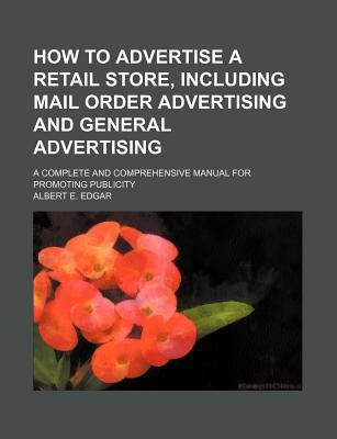 How to Advertise a Retail Store, Including Mail Order Advertising and General Advertising; A Complete and Comprehensive Manual for Promoting Publicity