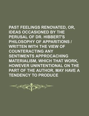 Past Feelings Renovated, Or, Ideas Occasioned by the Perusal of Dr. Hibbert's Philosophy of Apparitions - Written with the View of Counteracting Any S