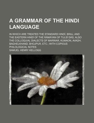 A Grammar of the Hindi Language; In Which Are Treated the Standard Hindi, Braj, and the Eastern Hindi of the Ramayan of Tulsi Das, Also the Colloqui