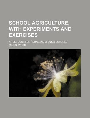 School Agriculture, with Experiments and Exercises; A Text Book for Rural and Graded Schools