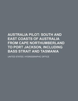 Australia Pilot; South and East Coasts of Australia from Cape Northumberland to Port Jackson, Including Bass Strait and Tasmania