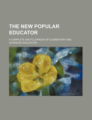The New Popular Educator; A Complete Encyclopaedia of Elementary and Advanced Education