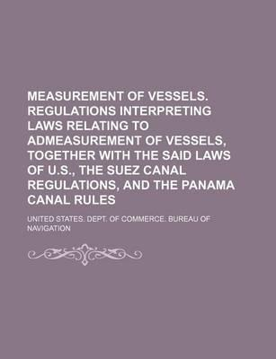 Measurement of Vessels. Regulations Interpreting Laws Relating to Admeasurement of Vessels, Together with the Said Laws of U.S., the Suez Canal Regulations, and the Panama Canal Rules