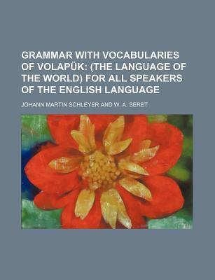 Grammar with Vocabularies of Volapuk; (The Language of the World) for All Speakers of the English Language