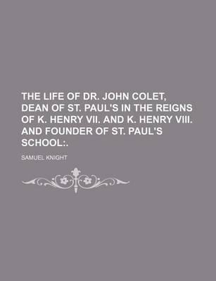 The Life of Dr. John Colet, Dean of St. Paul's in the Reigns of K. Henry VII. and K. Henry VIII. and Founder of St. Paul's School; .
