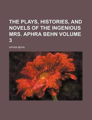 The Plays, Histories, and Novels of the Ingenious Mrs. Aphra Behn Volume 3
