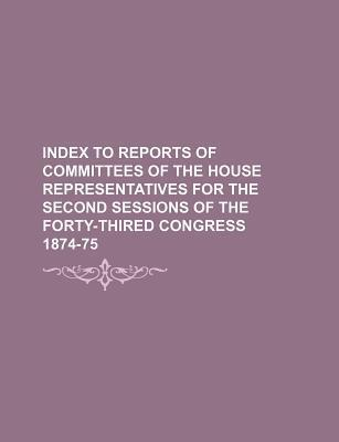 Index to Reports of Committees of the House Representatives for the Second Sessions of the Forty-Thired Congress 1874-75