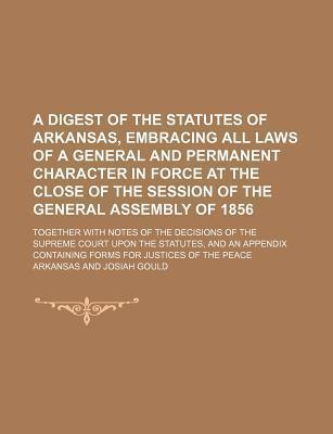 A Digest of the Statutes of Arkansas, Embracing All Laws of a General and Permanent Character in Force at the Close of the Session of the General as