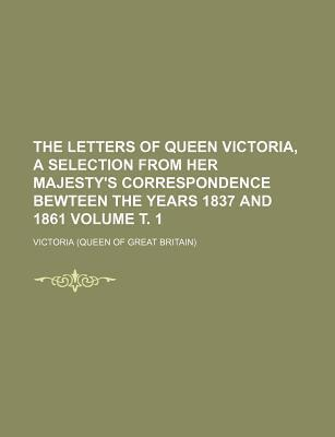 The Letters of Queen Victoria, a Selection from Her Majesty's Correspondence Bewteen the Years 1837 and 1861 Volume . 1