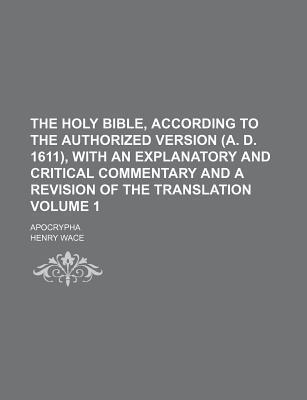 The Holy Bible, According to the Authorized Version (A. D. 1611), with an Explanatory and Critical Commentary and a Revision of the Translation; Apocrypha Volume 1