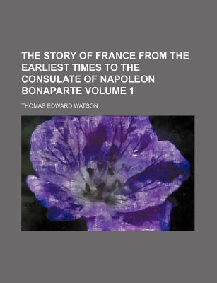 The Story of France from the Earliest Times to the Consulate of Napoleon Bonaparte Volume 1