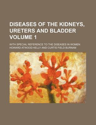 Diseases of the Kidneys, Ureters and Bladder; With Special Reference to the Diseases in Women Volume 1