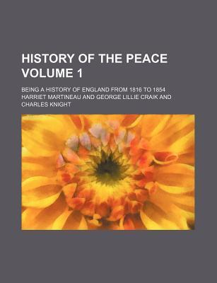 History of the Peace; Being a History of England from 1816 to 1854 Volume 1