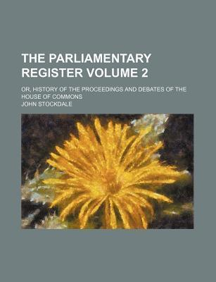 The Parliamentary Register; Or, History of the Proceedings and Debates of the House of Commons Volume 2
