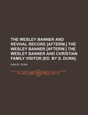 The Wesley Banner and Revival Record [Afterw.] the Wesley Banner [Afterw.] the Wesley Banner and Christian Family Visitor [Ed. by S. Dunn]