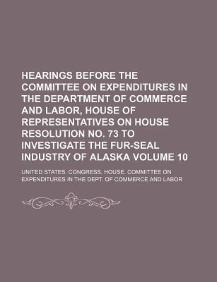 Hearings Before the Committee on Expenditures in the Department of Commerce and Labor, House of Representatives on House Resolution No. 73 to Investigate the Fur-Seal Industry of Alaska Volume 10