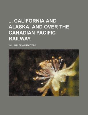 California and Alaska, and Over the Canadian Pacific Railway,