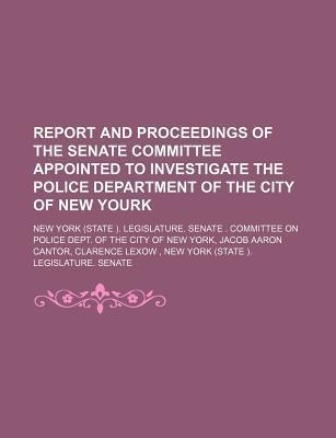 Report and Proceedings of the Senate Committee Appointed to Investigate the Police Department of the City of New Yourk