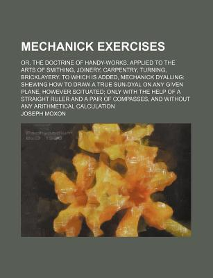 Mechanick Exercises; Or, the Doctrine of Handy-Works. Applied to the Arts of Smithing, Joinery, Carpentry, Turning, Bricklayery. to Which Is Added, Mechanick Dyalling Shewing How to Draw a True Sun-Dyal on Any Given Plane, However