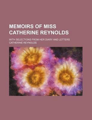 Memoirs of Miss Catherine Reynolds; With Selections from Her Diary and Letters
