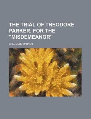 """The Trial of Theodore Parker, for the """"Misdemeanor"""""""