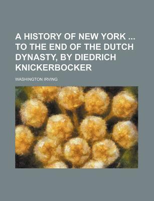 A History of New York to the End of the Dutch Dynasty, by Diedrich Knickerbocker