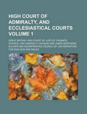 High Court of Admiralty, and Ecclesiastical Courts Volume 1