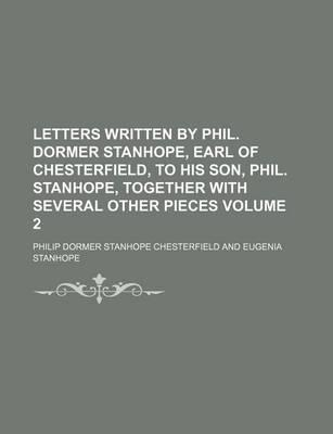 Letters Written by Phil. Dormer Stanhope, Earl of Chesterfield, to His Son, Phil. Stanhope, Together with Several Other Pieces Volume 2